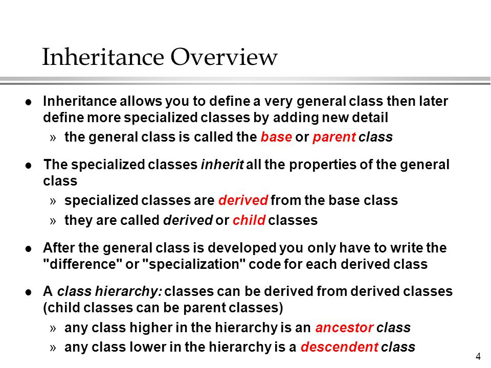 4 Inheritance Overview l Inheritance allows you to define a very general class then later define more specialized classes by adding new detail »the general class is called the base or parent class l The specialized classes inherit all the properties of the general class »specialized classes are derived from the base class »they are called derived or child classes l After the general class is developed you only have to write the difference or specialization code for each derived class l A class hierarchy: classes can be derived from derived classes (child classes can be parent classes) »any class higher in the hierarchy is an ancestor class »any class lower in the hierarchy is a descendent class