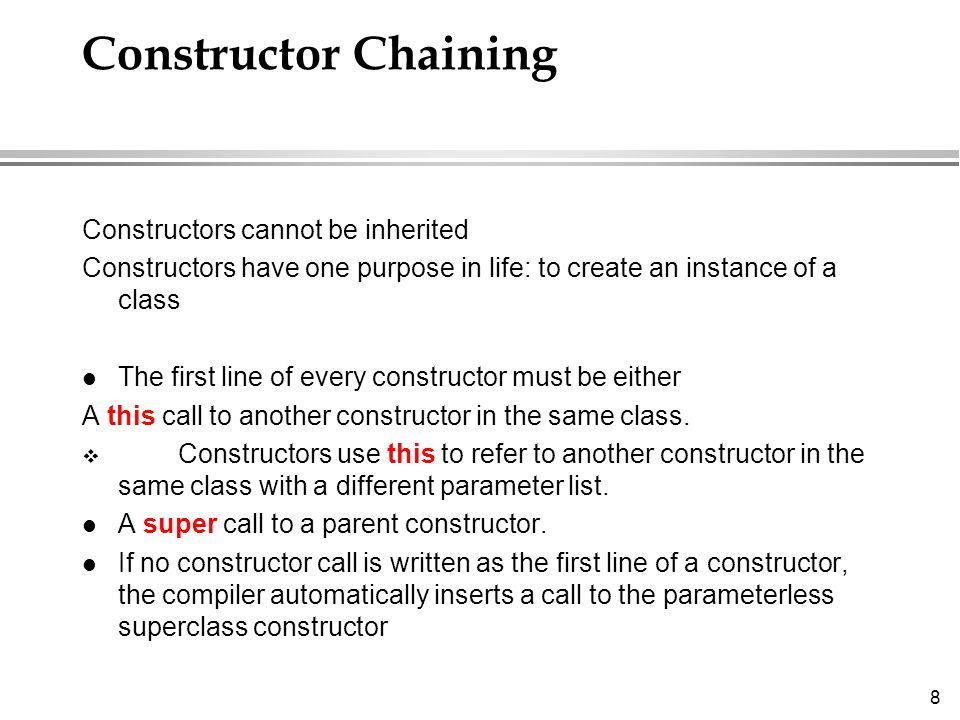 8 Constructor Chaining Constructors cannot be inherited Constructors have one purpose in life: to create an instance of a class l The first line of every constructor must be either A this call to another constructor in the same class.