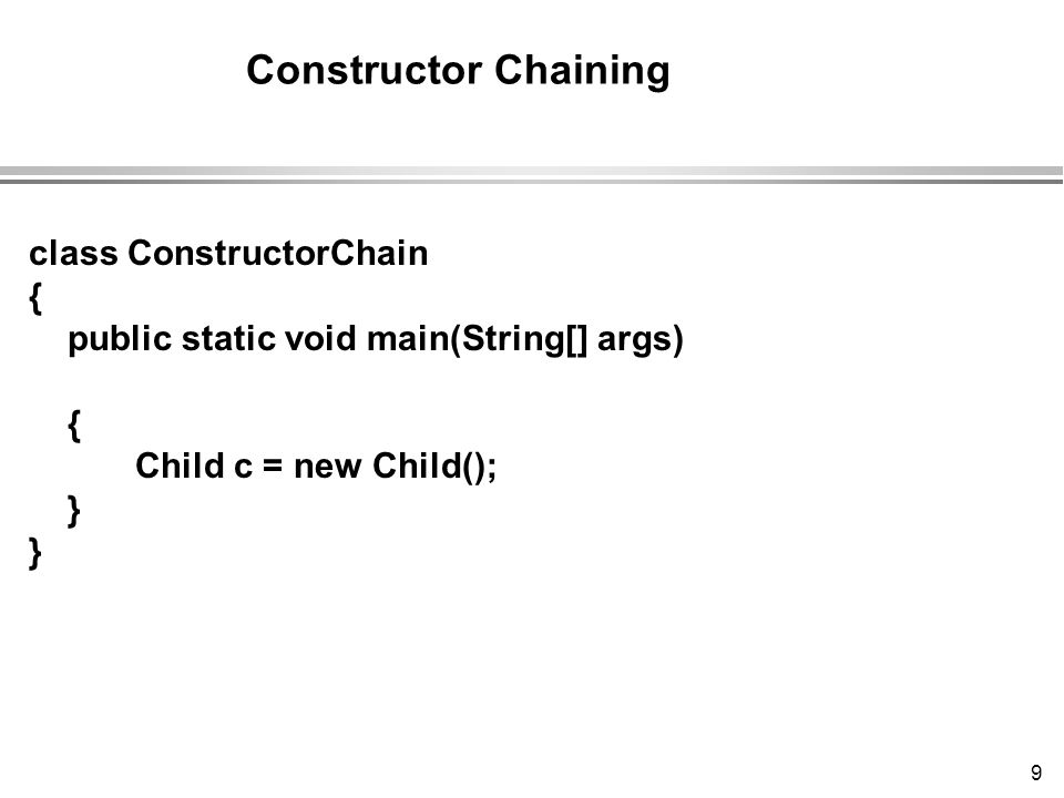 9 class ConstructorChain { public static void main(String[] args) { Child c = new Child(); } Constructor Chaining