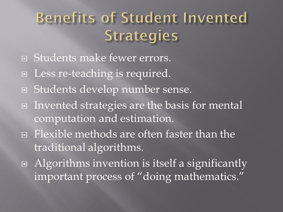  Students make fewer errors.  Less re-teaching is required.  Students develop number sense.  Invented strategies are the basis for mental computat