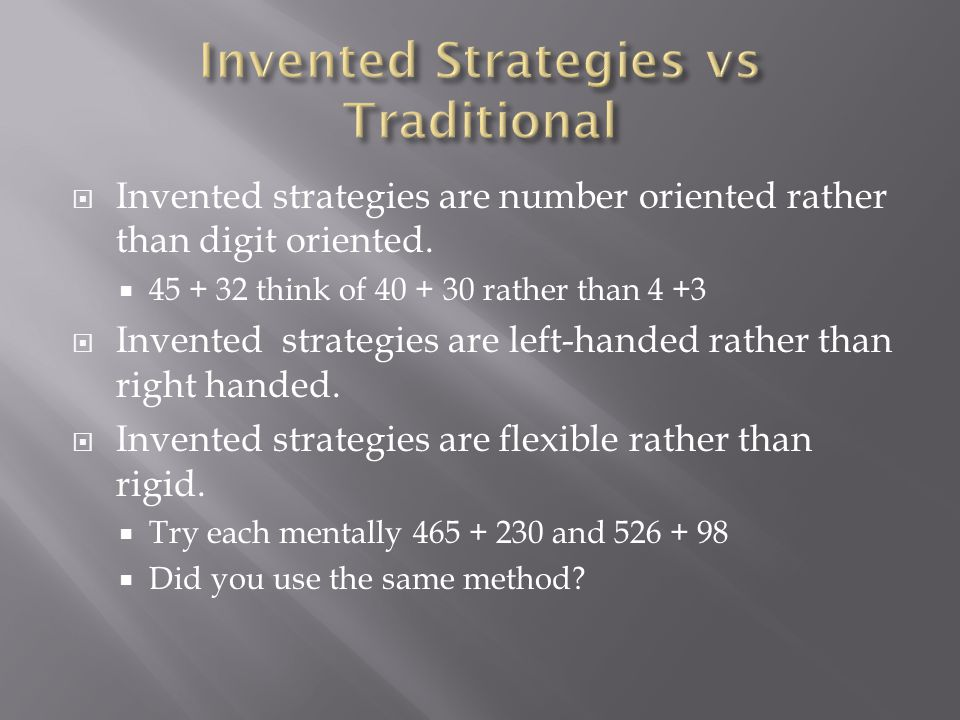  Invented strategies are number oriented rather than digit oriented.  45 + 32 think of 40 + 30 rather than 4 +3  Invented strategies are left-hande