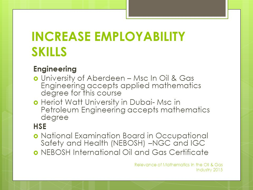 INCREASE EMPLOYABILITY SKILLS Engineering  University of Aberdeen – Msc In Oil & Gas Engineering accepts applied mathematics degree for this course 