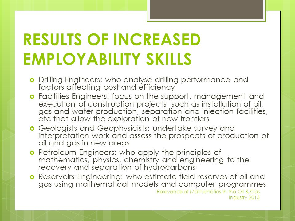 RESULTS OF INCREASED EMPLOYABILITY SKILLS  Drilling Engineers: who analyse drilling performance and factors affecting cost and efficiency  Facilitie
