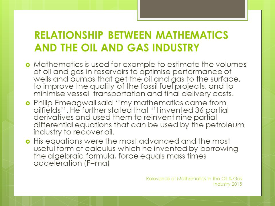 RELATIONSHIP BETWEEN MATHEMATICS AND THE OIL AND GAS INDUSTRY  Mathematics is used for example to estimate the volumes of oil and gas in reservoirs t
