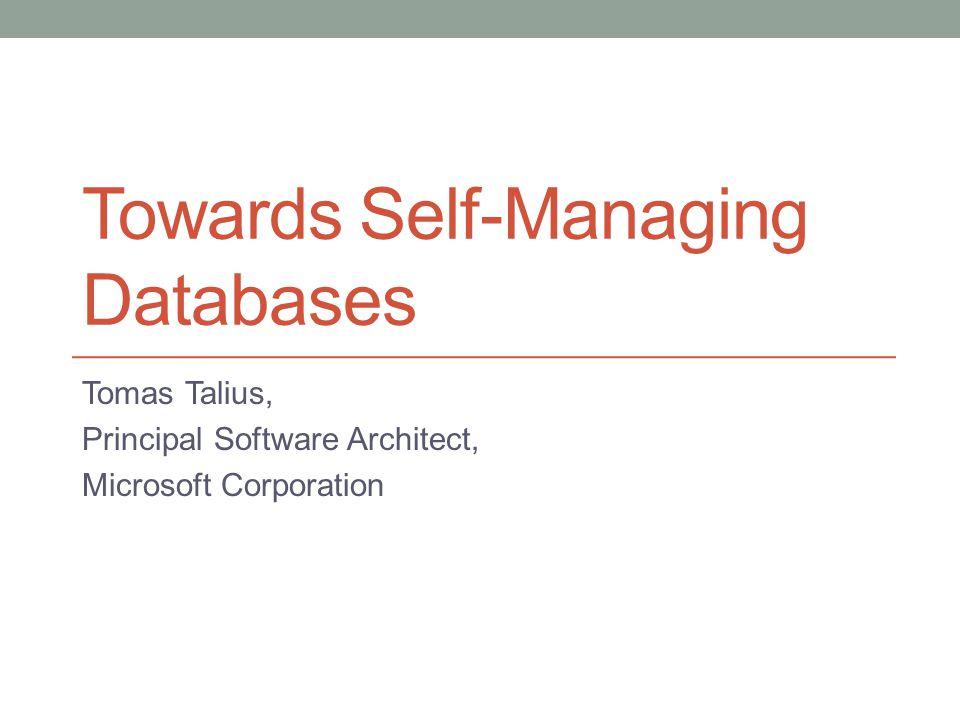 Towards Self-Managing Databases Tomas Talius, Principal Software Architect, Microsoft Corporation
