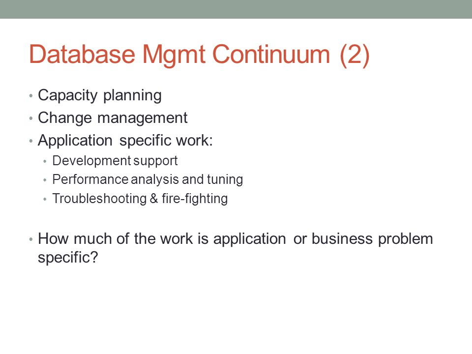 Database Mgmt Continuum (2) Capacity planning Change management Application specific work: Development support Performance analysis and tuning Trouble