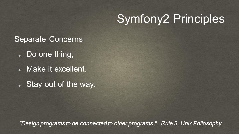 Symfony2 Principles Separate Concerns ● Do one thing, ● Make it excellent.