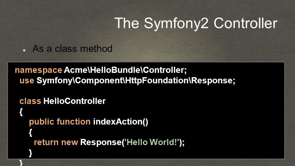 The Symfony2 Controller namespace Acme\HelloBundle\Controller; use Symfony\Component\HttpFoundation\Response; class HelloController { public function indexAction() { return new Response( Hello World! ); } } ● As a class method