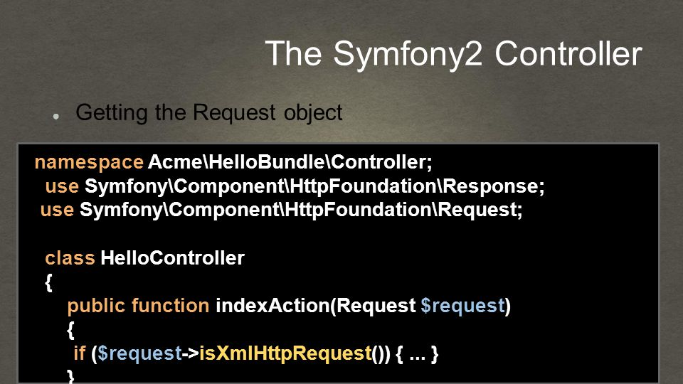 The Symfony2 Controller namespace Acme\HelloBundle\Controller; use Symfony\Component\HttpFoundation\Response; use Symfony\Component\HttpFoundation\Request; class HelloController { public function indexAction(Request $request) { if ($request->isXmlHttpRequest()) {...