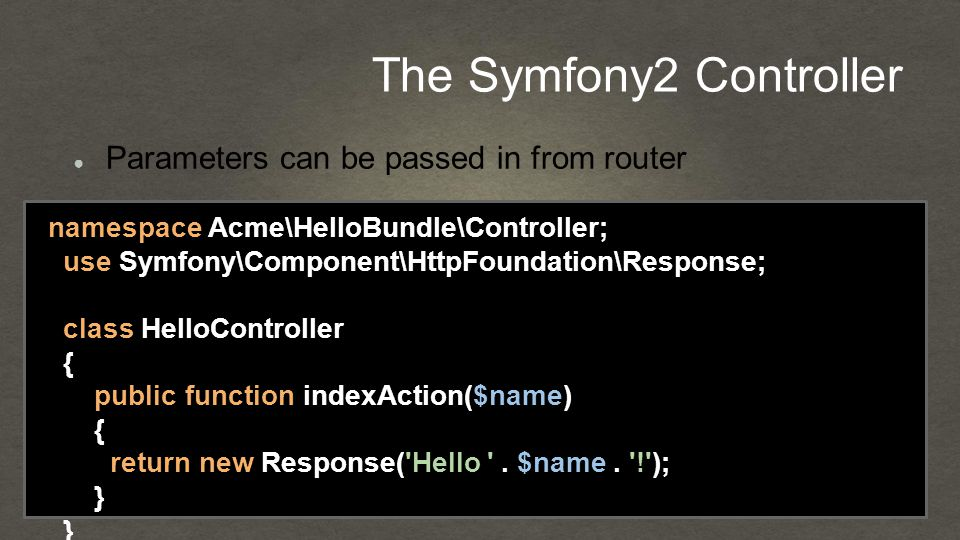 The Symfony2 Controller namespace Acme\HelloBundle\Controller; use Symfony\Component\HttpFoundation\Response; class HelloController { public function indexAction($name) { return new Response( Hello .