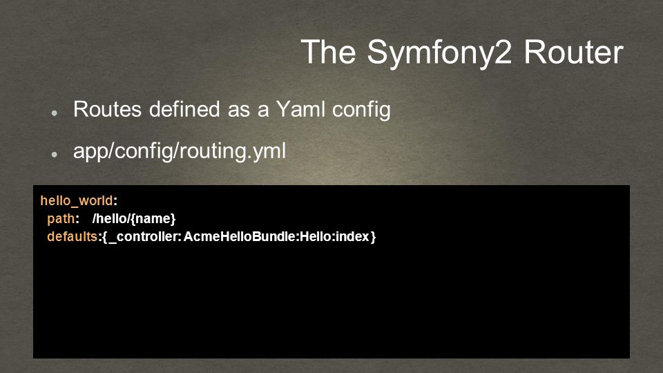 The Symfony2 Router ● Routes defined as a Yaml config ● app/config/routing.yml hello_world: path: /hello/{name} defaults:{ _controller: AcmeHelloBundle:Hello:index }