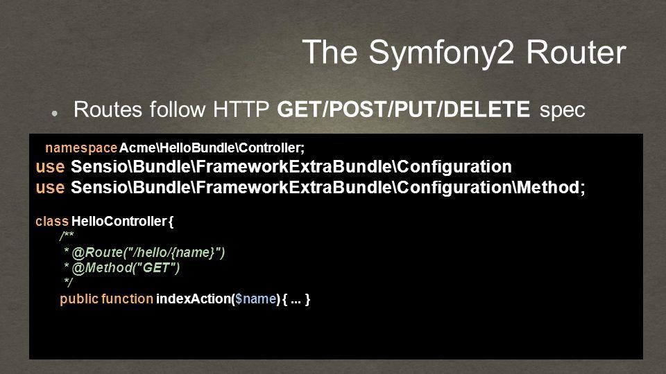The Symfony2 Router ● Routes follow HTTP GET/POST/PUT/DELETE spec namespace Acme\HelloBundle\Controller; use Sensio\Bundle\FrameworkExtraBundle\Configuration\Route; use Sensio\Bundle\FrameworkExtraBundle\Configuration\Method; class HelloController { /** * @Route( /hello/{name} ) * @Method( GET ) */ public function indexAction($name) {...