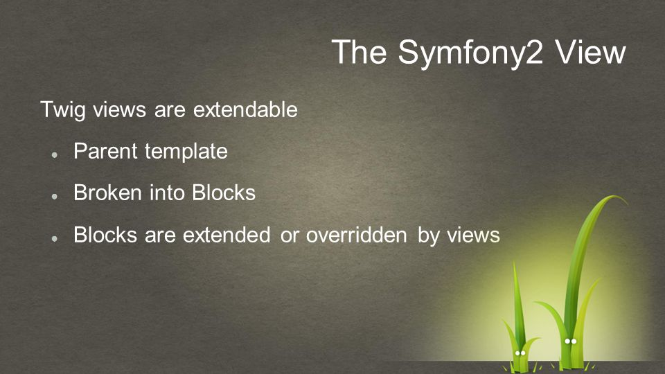 The Symfony2 View Twig views are extendable ● Parent template ● Broken into Blocks ● Blocks are extended or overridden by views