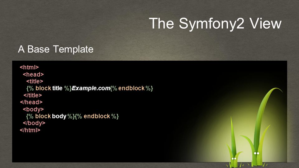 The Symfony2 View A Base Template {% block title %}Example.com{% endblock %} {% block body %}{% endblock %}