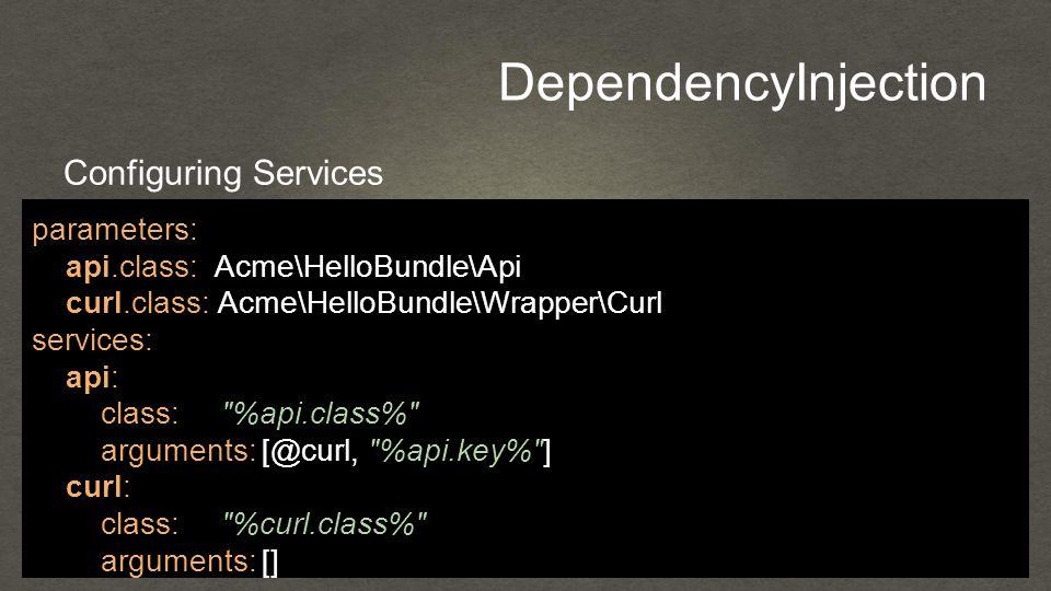 DependencyInjection Configuring Services parameters: api.class: Acme\HelloBundle\Api curl.class: Acme\HelloBundle\Wrapper\Curl services: api: class: %api.class% arguments: [@curl, %api.key% ] curl: class: %curl.class% arguments: []