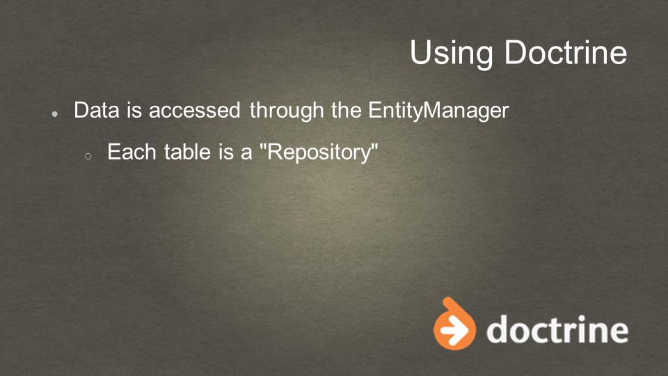 Using Doctrine ● Data is accessed through the EntityManager o Each table is a Repository