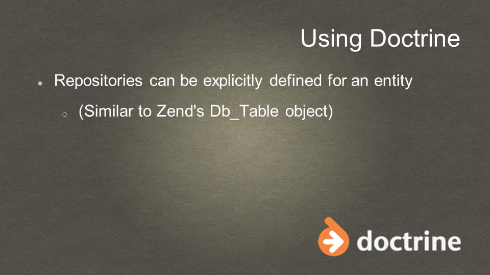 Using Doctrine ● Repositories can be explicitly defined for an entity o (Similar to Zend s Db_Table object)