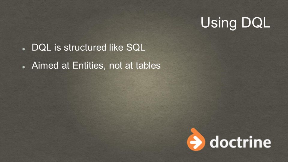 Using DQL ● DQL is structured like SQL ● Aimed at Entities, not at tables
