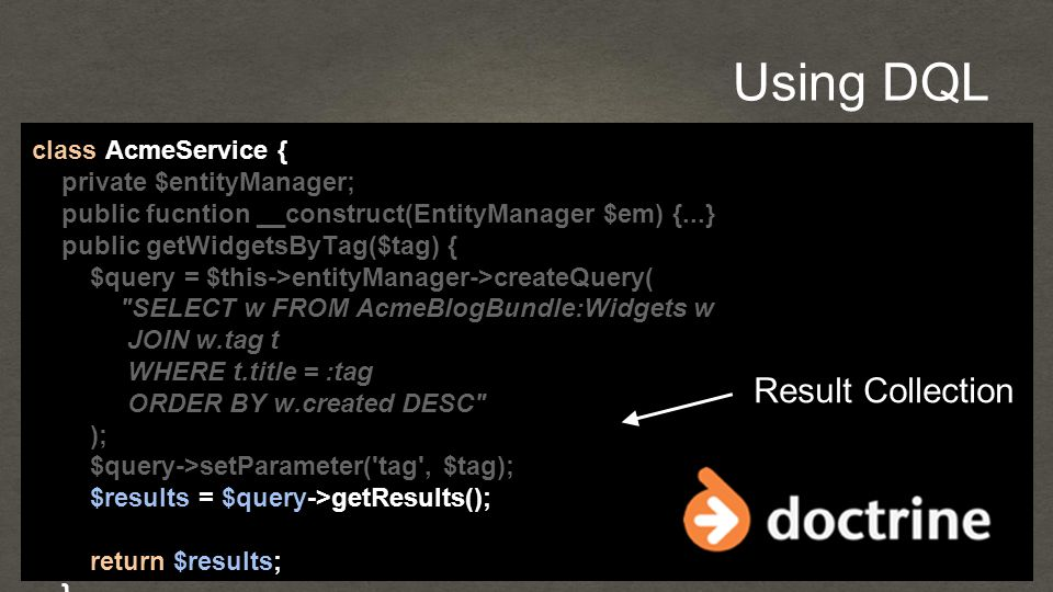 Using DQL class AcmeService { private $entityManager; public fucntion __construct(EntityManager $em) {...} public getWidgetsByTag($tag) { $query = $this->entityManager->createQuery( SELECT w FROM AcmeBlogBundle:Widgets w JOIN w.tag t WHERE t.title = :tag ORDER BY w.created DESC ); $query->setParameter( tag , $tag); $results = $query->getResults(); return $results; } Result Collection
