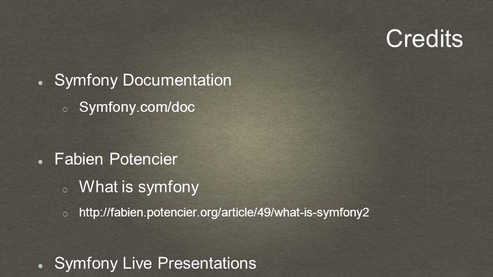Credits ● Symfony Documentation o Symfony.com/doc ● Fabien Potencier o What is symfony o http://fabien.potencier.org/article/49/what-is-symfony2 ● Symfony Live Presentations o Bernhard Schussek (Symfony Berlin / forms)