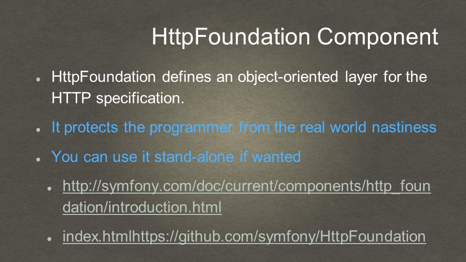 HttpFoundation Component ● HttpFoundation defines an object-oriented layer for the HTTP specification.