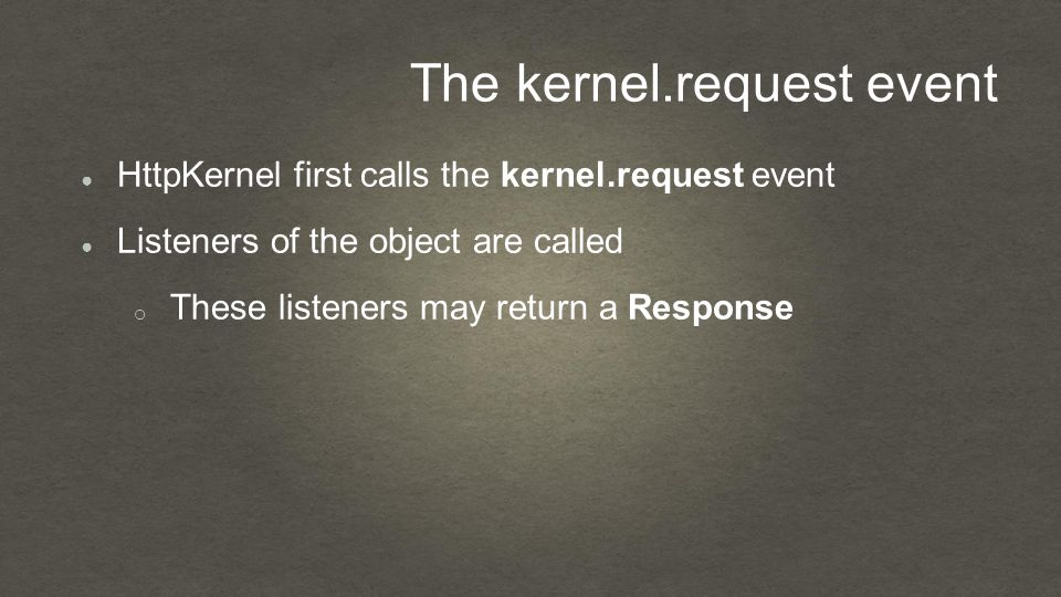 The kernel.request event ● HttpKernel first calls the kernel.request event ● Listeners of the object are called o These listeners may return a Response