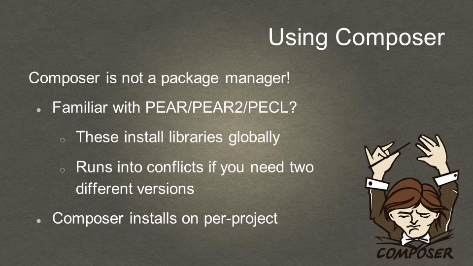 Using Composer Composer is not a package manager.● Familiar with PEAR/PEAR2/PECL.