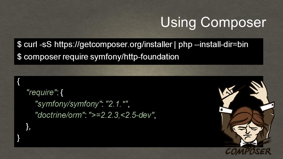 Using Composer { require : { symfony/symfony : 2.1.* , doctrine/orm : >=2.2.3,<2.5-dev , }, } $ curl -sS https://getcomposer.org/installer | php --install-dir=bin $ composer require symfony/http-foundation