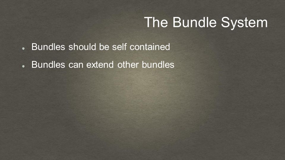 The Bundle System ● Bundles should be self contained ● Bundles can extend other bundles