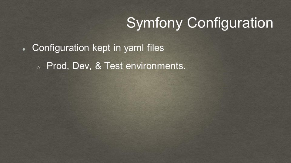 Symfony Configuration ● Configuration kept in yaml files o Prod, Dev, & Test environments.