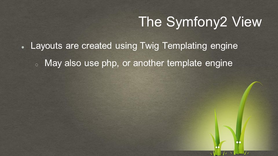 The Symfony2 View ● Layouts are created using Twig Templating engine o May also use php, or another template engine