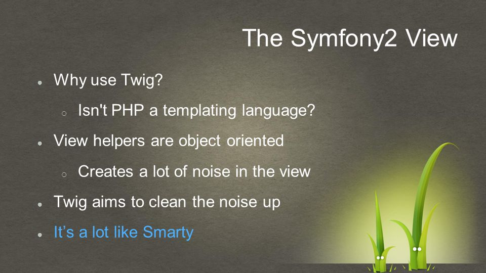 The Symfony2 View ● Why use Twig.o Isn t PHP a templating language.