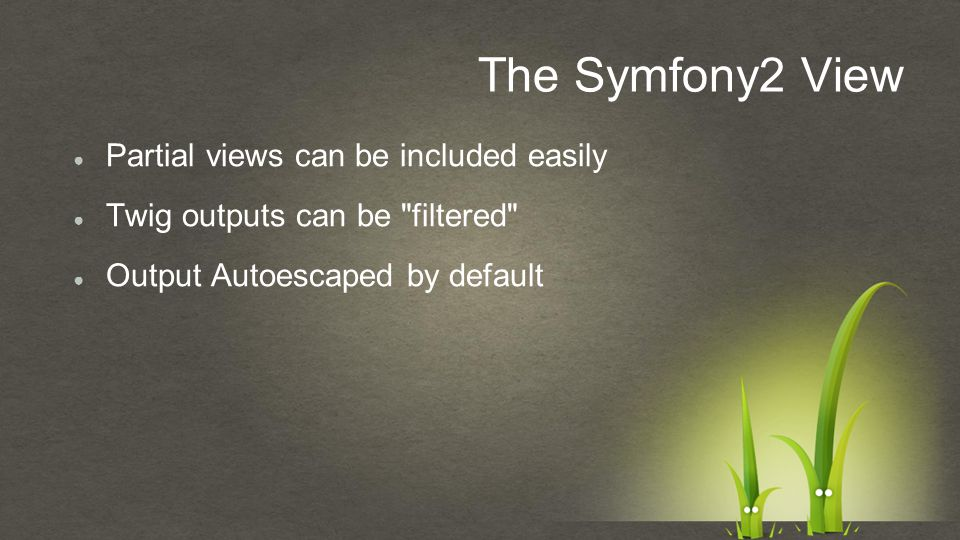 ● Partial views can be included easily ● Twig outputs can be filtered ● Output Autoescaped by default The Symfony2 View