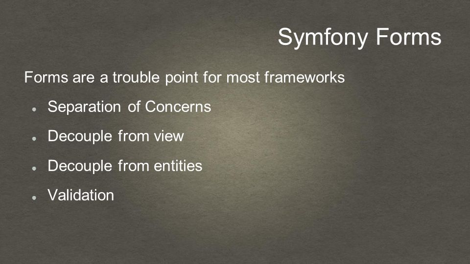 Symfony Forms Forms are a trouble point for most frameworks ● Separation of Concerns ● Decouple from view ● Decouple from entities ● Validation