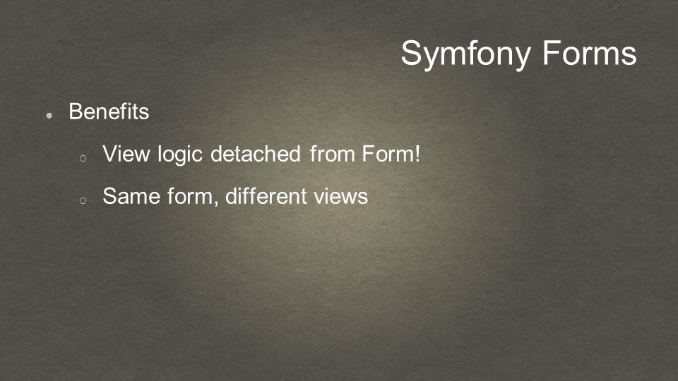 Symfony Forms ● Benefits o View logic detached from Form! o Same form, different views