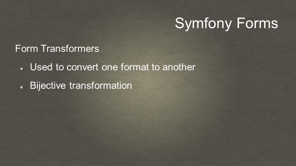 Symfony Forms Form Transformers ● Used to convert one format to another ● Bijective transformation
