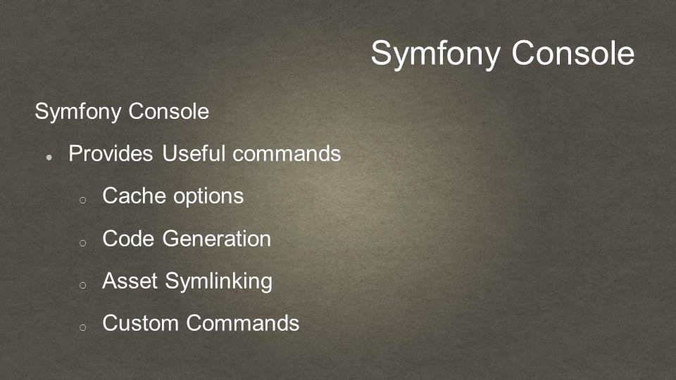Symfony Console ● Provides Useful commands o Cache options o Code Generation o Asset Symlinking o Custom Commands