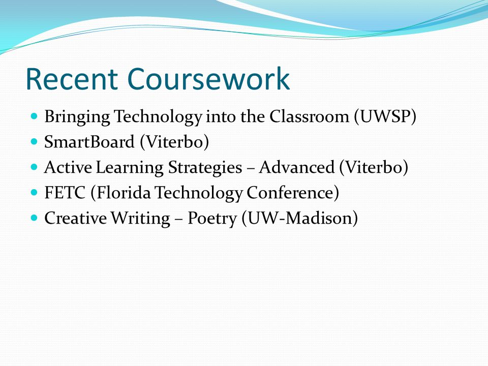 Recent Coursework Bringing Technology into the Classroom (UWSP) SmartBoard (Viterbo) Active Learning Strategies – Advanced (Viterbo) FETC (Florida Technology Conference) Creative Writing – Poetry (UW-Madison)