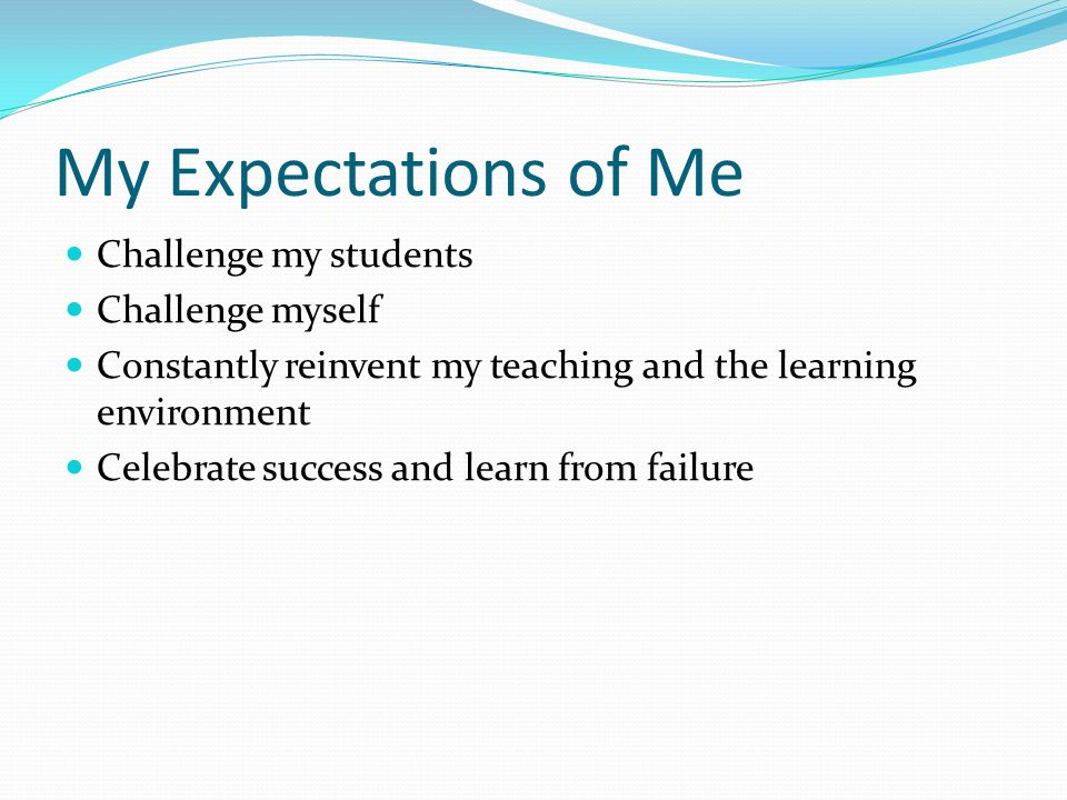 My Expectations of Me Challenge my students Challenge myself Constantly reinvent my teaching and the learning environment Celebrate success and learn from failure