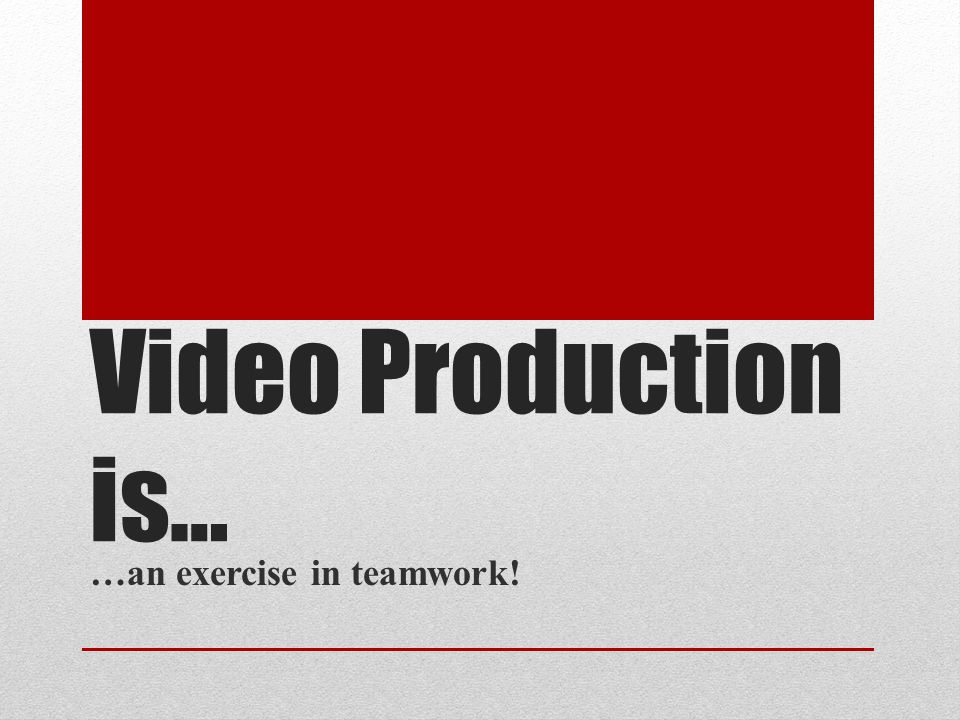 Video Production is… …an exercise in teamwork!