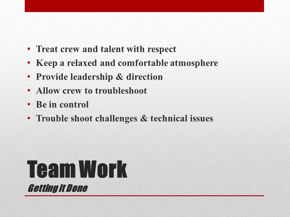 Team Work Getting it Done Treat crew and talent with respect Keep a relaxed and comfortable atmosphere Provide leadership & direction Allow crew to troubleshoot Be in control Trouble shoot challenges & technical issues