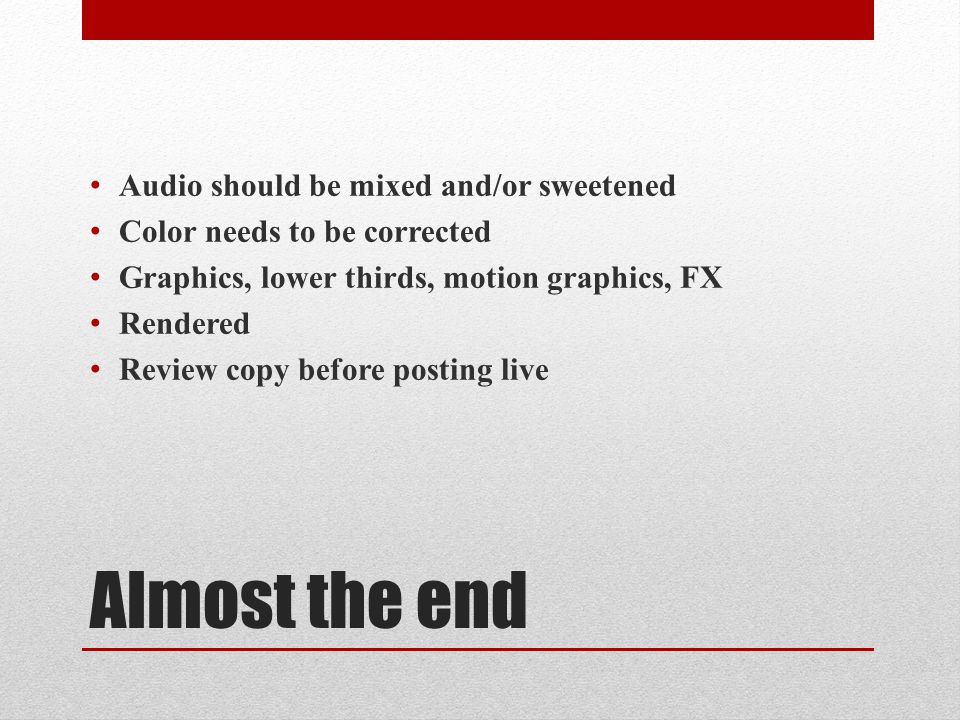 Almost the end Audio should be mixed and/or sweetened Color needs to be corrected Graphics, lower thirds, motion graphics, FX Rendered Review copy before posting live