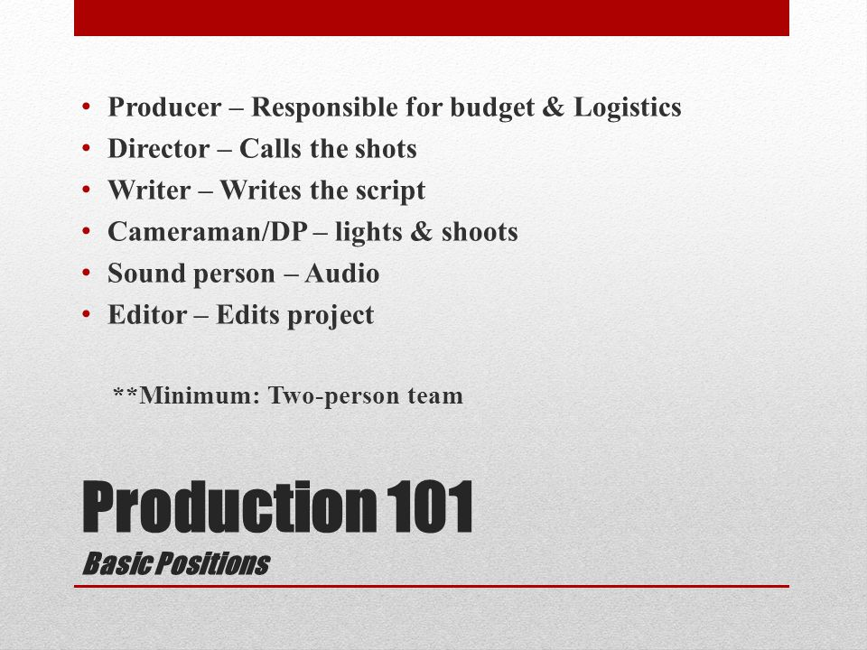 Production 101 Basic Positions Producer – Responsible for budget & Logistics Director – Calls the shots Writer – Writes the script Cameraman/DP – lights & shoots Sound person – Audio Editor – Edits project **Minimum: Two-person team