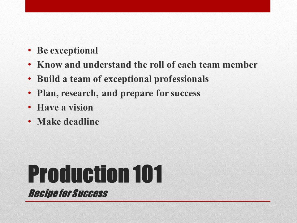 Production 101 Recipe for Success Be exceptional Know and understand the roll of each team member Build a team of exceptional professionals Plan, research, and prepare for success Have a vision Make deadline