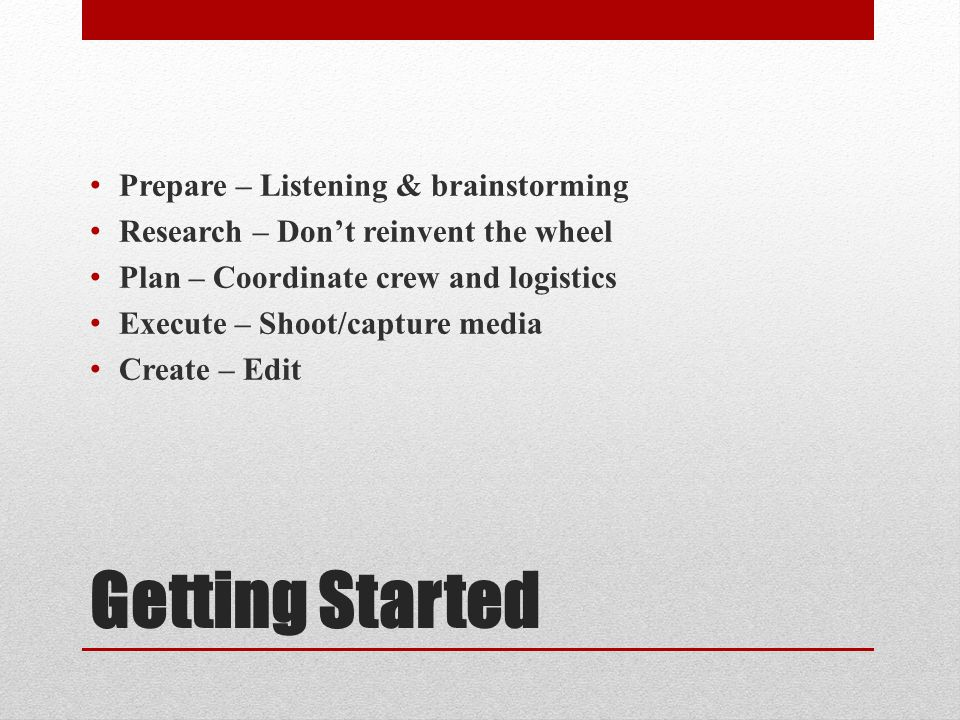 Getting Started Prepare – Listening & brainstorming Research – Don't reinvent the wheel Plan – Coordinate crew and logistics Execute – Shoot/capture media Create – Edit