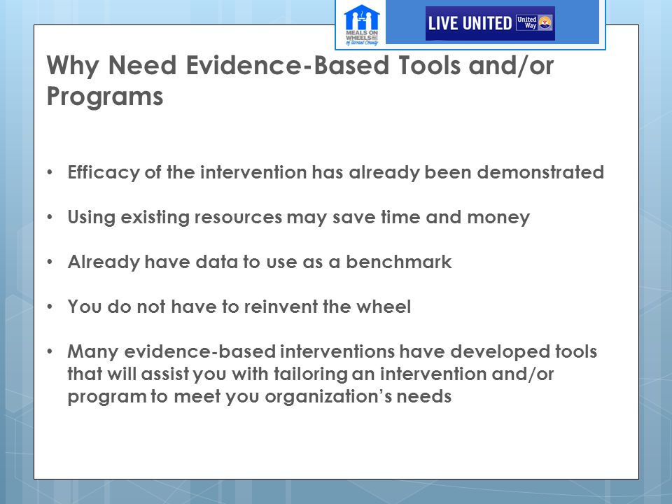 Why Need Evidence-Based Tools and/or Programs Efficacy of the intervention has already been demonstrated Using existing resources may save time and money Already have data to use as a benchmark You do not have to reinvent the wheel Many evidence-based interventions have developed tools that will assist you with tailoring an intervention and/or program to meet you organization's needs