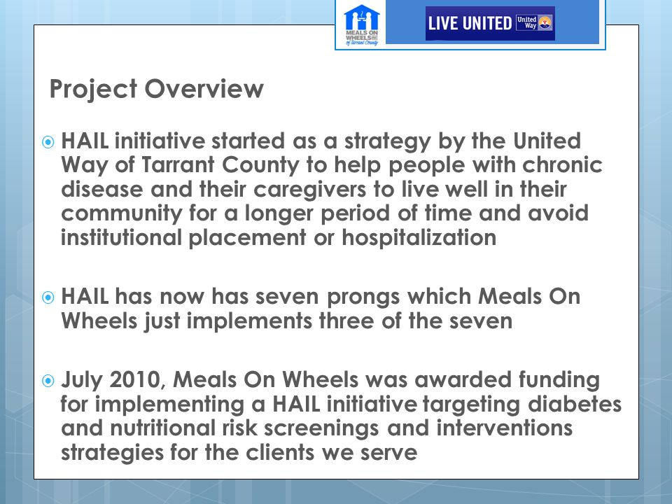 Project Overview  HAIL initiative started as a strategy by the United Way of Tarrant County to help people with chronic disease and their caregivers to live well in their community for a longer period of time and avoid institutional placement or hospitalization  HAIL has now has seven prongs which Meals On Wheels just implements three of the seven  July 2010, Meals On Wheels was awarded funding for implementing a HAIL initiative targeting diabetes and nutritional risk screenings and interventions strategies for the clients we serve