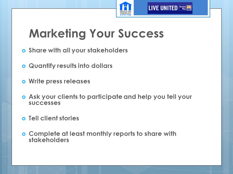 Marketing Your Success  Share with all your stakeholders  Quantify results into dollars  Write press releases  Ask your clients to participate and