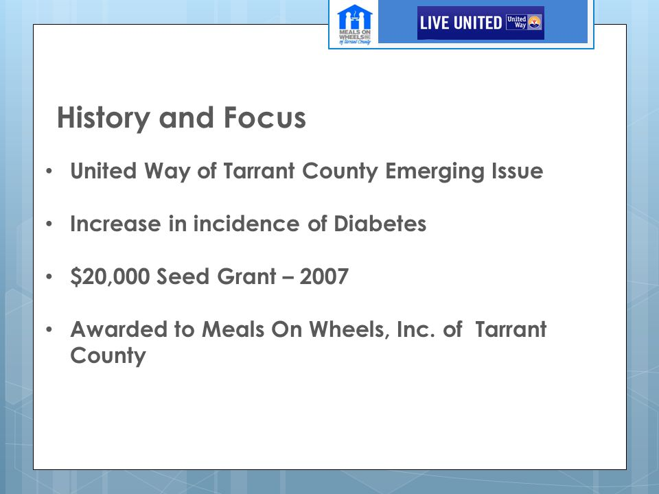 History and Focus United Way of Tarrant County Emerging Issue Increase in incidence of Diabetes $20,000 Seed Grant – 2007 Awarded to Meals On Wheels,