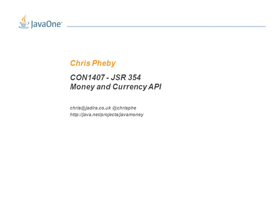 CON1407 - JSR 354 Money and Currency API Chris Pheby chris@jadira.co.uk @chrisphe http://java.net/projects/javamoney